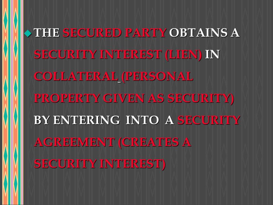 THE SECURED PARTY OBTAINS A SECURITY INTEREST (LIEN) IN COLLATERAL (PERSONAL PROPERTY GIVEN AS SECURITY) BY ENTERING INTO A SECURITY AGREEMENT (CREATES A SECURITY INTEREST)