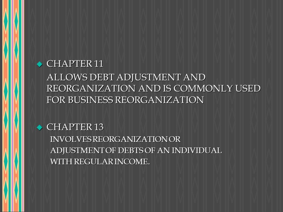 CHAPTER 11 ALLOWS DEBT ADJUSTMENT AND REORGANIZATION AND IS COMMONLY USED FOR BUSINESS REORGANIZATION.
