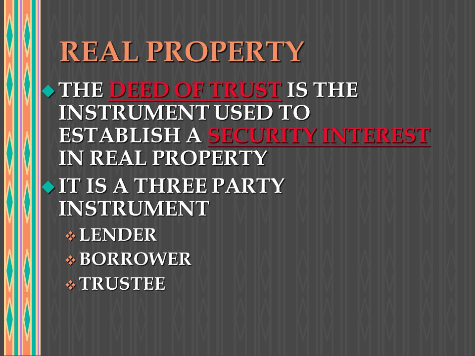 REAL PROPERTY THE DEED OF TRUST IS THE INSTRUMENT USED TO ESTABLISH A SECURITY INTEREST IN REAL PROPERTY.