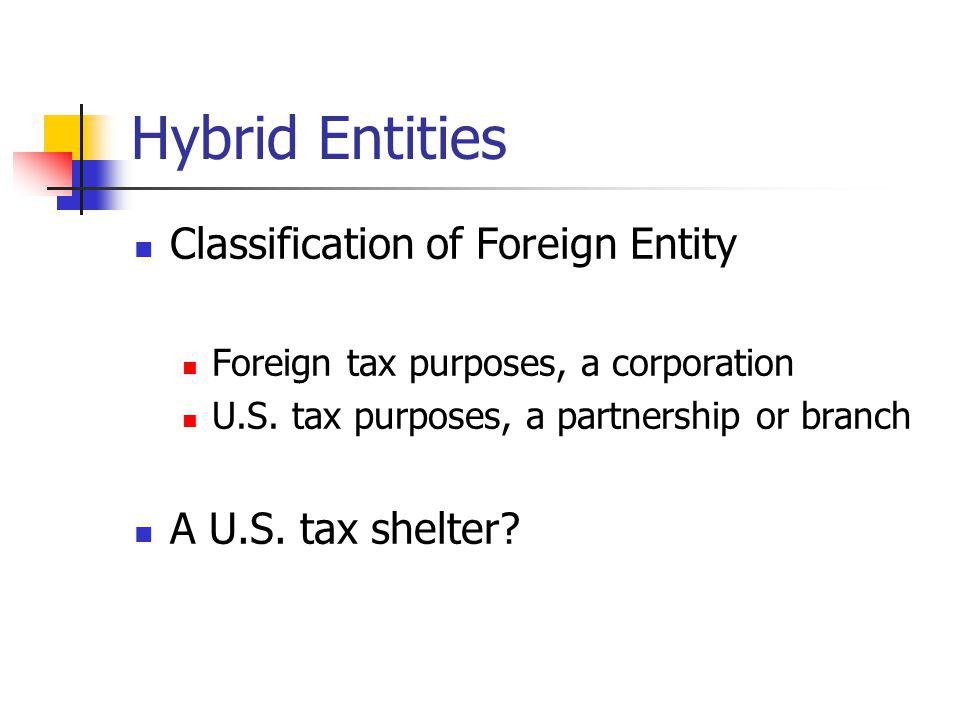 Hybrid Entities Classification of Foreign Entity A U.S. tax shelter