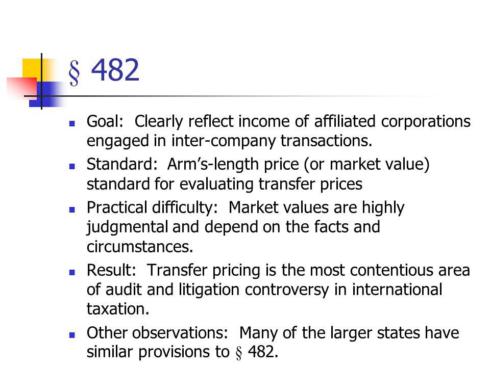 § 482 Goal: Clearly reflect income of affiliated corporations engaged in inter-company transactions.