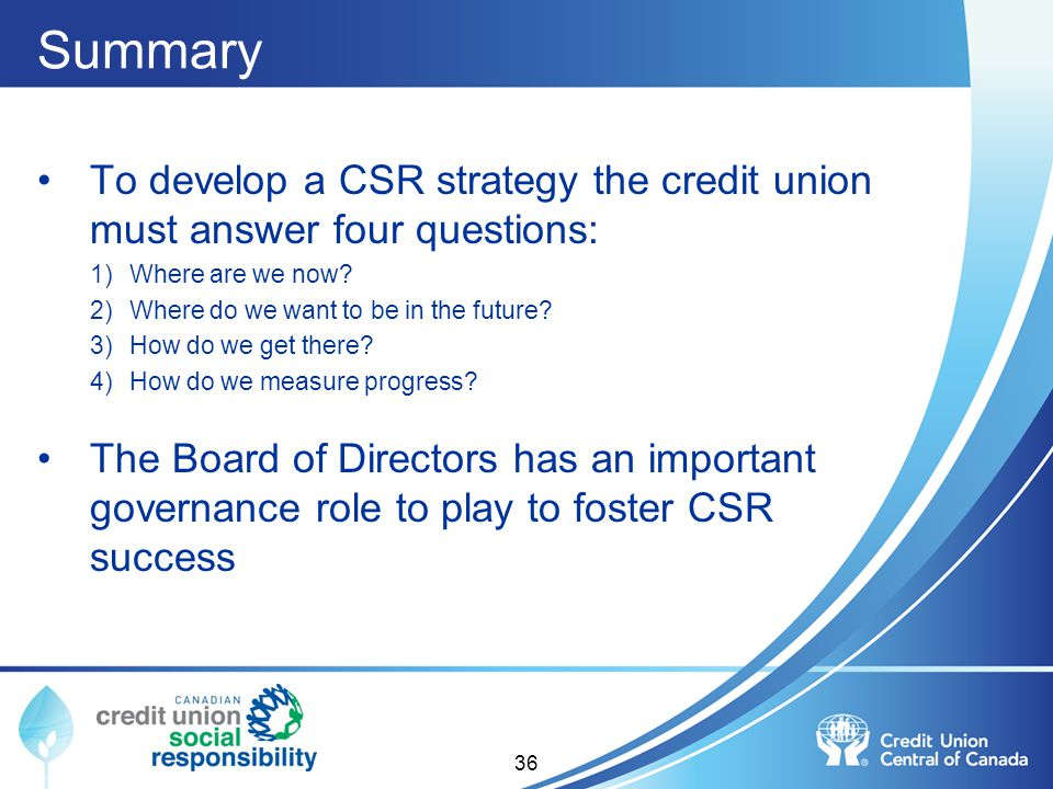 Summary To develop a CSR strategy the credit union must answer four questions: Where are we now Where do we want to be in the future