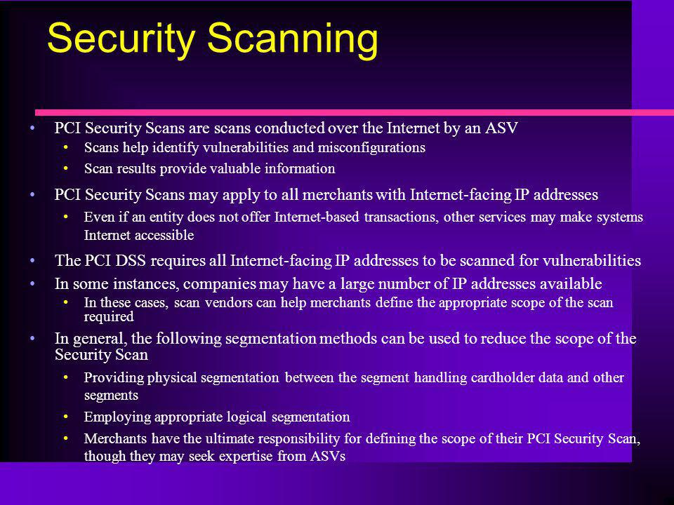 Security Scanning PCI Security Scans are scans conducted over the Internet by an ASV. Scans help identify vulnerabilities and misconfigurations.
