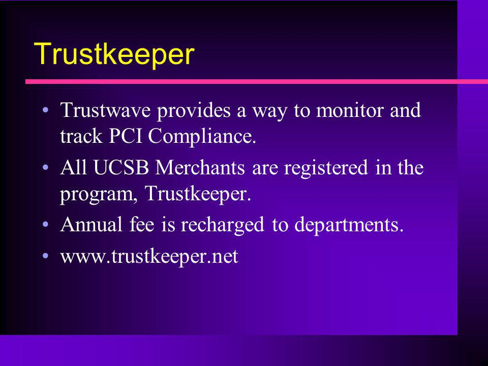 Trustkeeper Trustwave provides a way to monitor and track PCI Compliance. All UCSB Merchants are registered in the program, Trustkeeper.