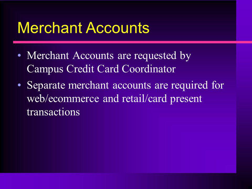 Merchant Accounts Merchant Accounts are requested by Campus Credit Card Coordinator.