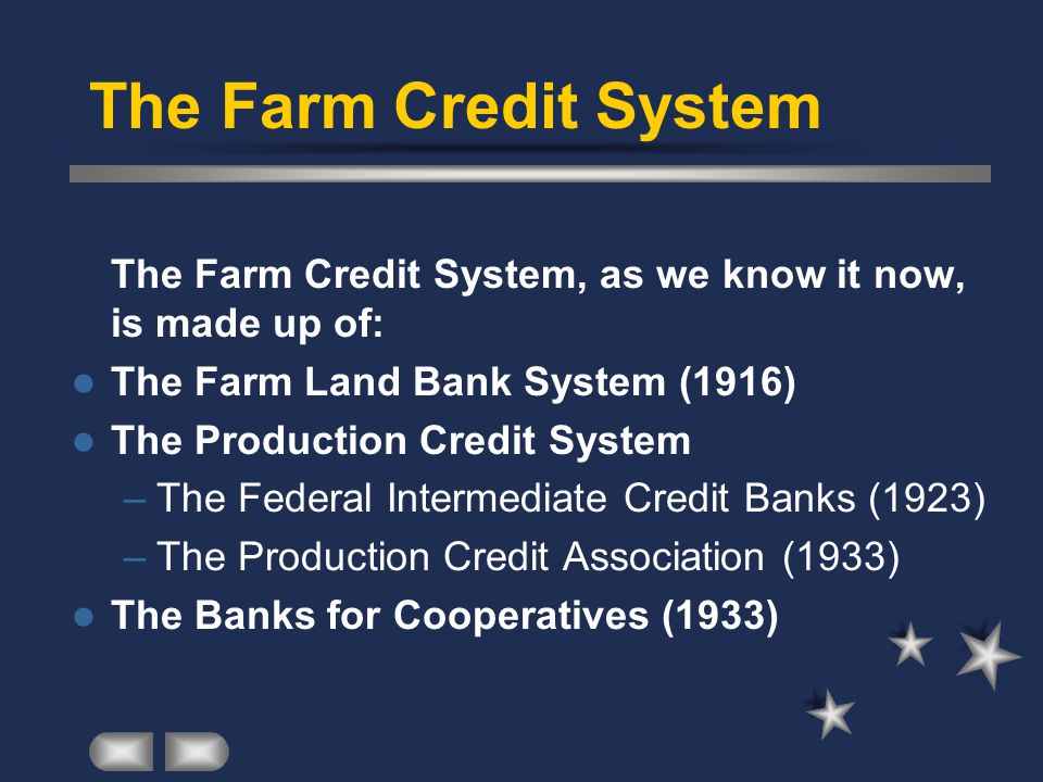The Farm Credit System The Farm Credit System, as we know it now, is made up of: The Farm Land Bank System (1916)