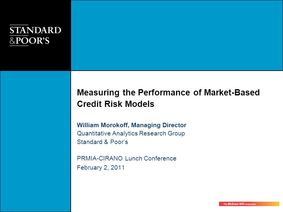 Measuring the Performance of Market-Based Credit Risk Models William Morokoff, Managing Director Quantitative Analytics Research Group Standard & Poor's PRMIA-CIRANO Lunch Conference February 2, 2011