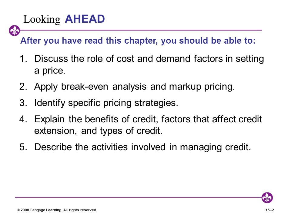 Looking AHEAD After you have read this chapter, you should be able to: Discuss the role of cost and demand factors in setting a price.