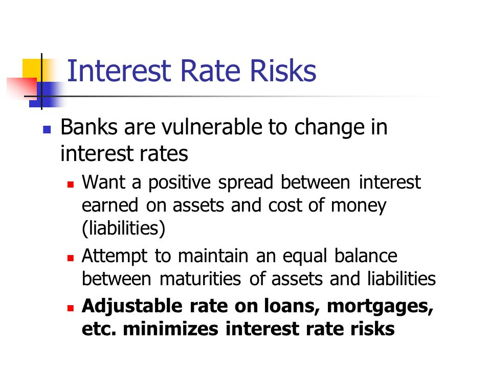 Interest Rate Risks Banks are vulnerable to change in interest rates