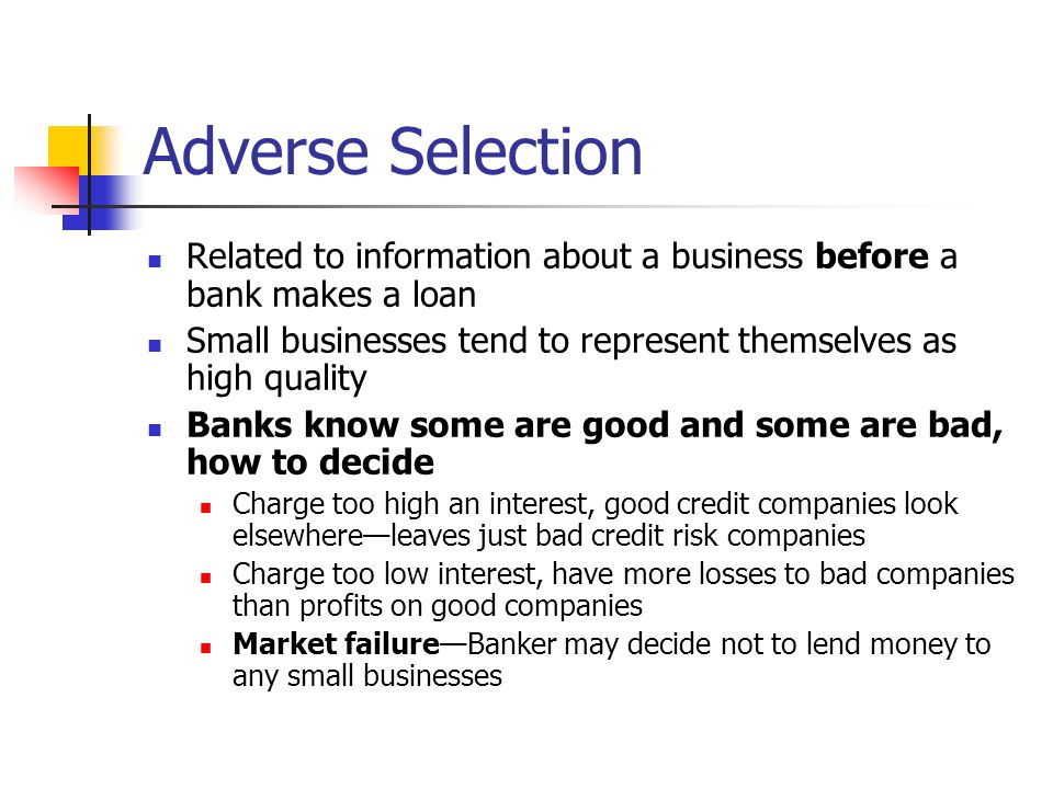 Adverse Selection Related to information about a business before a bank makes a loan. Small businesses tend to represent themselves as high quality.