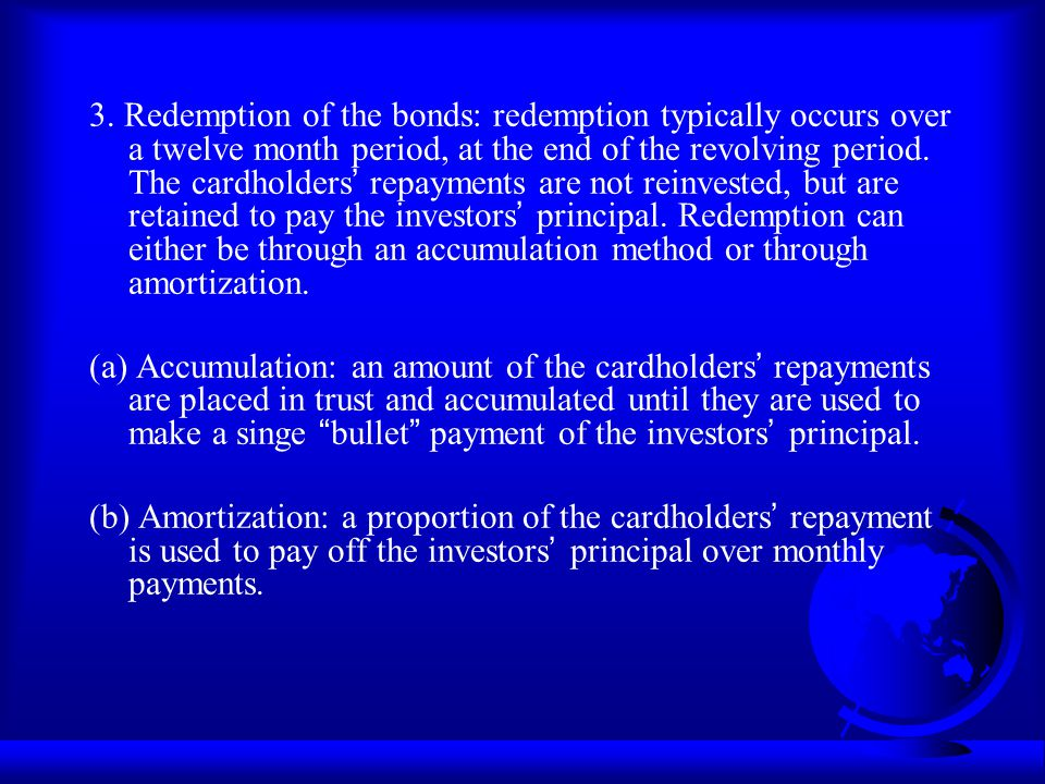 3. Redemption of the bonds: redemption typically occurs over a twelve month period, at the end of the revolving period. The cardholders' repayments are not reinvested, but are retained to pay the investors' principal. Redemption can either be through an accumulation method or through amortization.