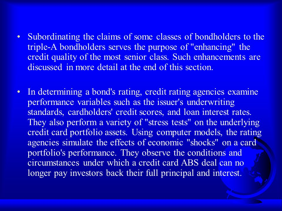 Subordinating the claims of some classes of bondholders to the triple-A bondholders serves the purpose of enhancing the credit quality of the most senior class. Such enhancements are discussed in more detail at the end of this section.