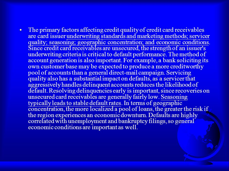 The primary factors affecting credit quality of credit card receivables are card issuer underwriting standards and marketing methods; servicer quality; seasoning; geographic concentration; and economic conditions.