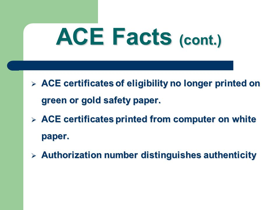 ACE Facts (cont.) ACE certificates of eligibility no longer printed on green or gold safety paper.
