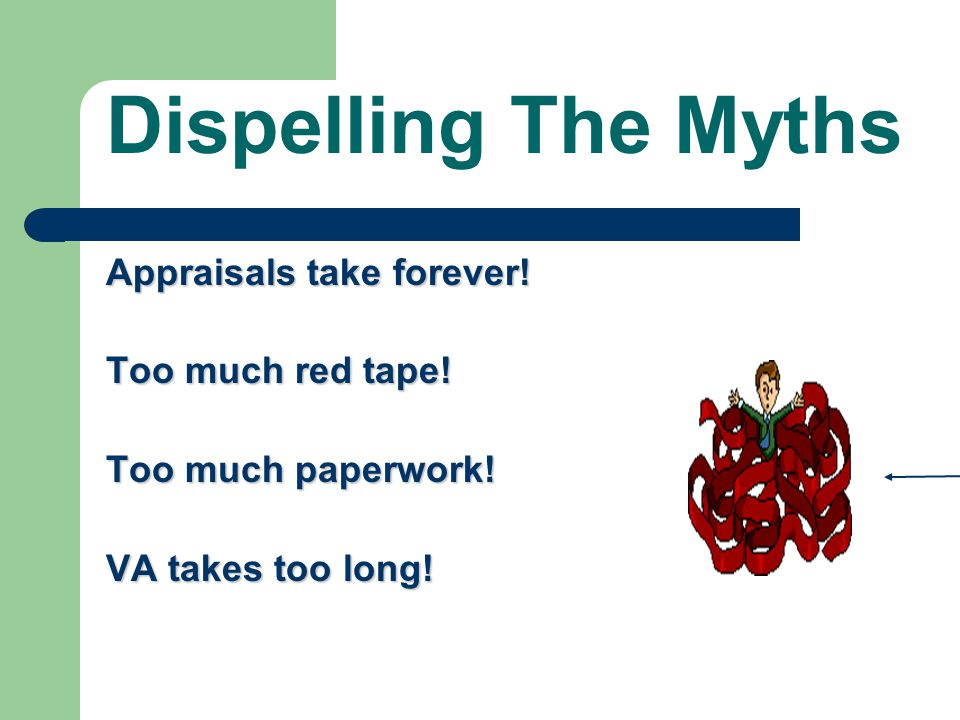 Dispelling The Myths Appraisals take forever! Too much red tape!