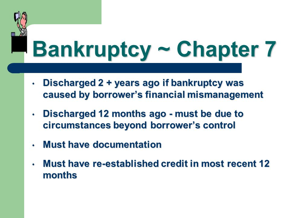Bankruptcy ~ Chapter 7 Discharged 2 + years ago if bankruptcy was caused by borrower's financial mismanagement.