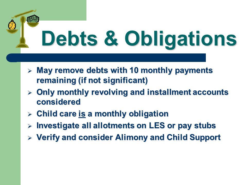 Debts & Obligations May remove debts with 10 monthly payments remaining (if not significant)