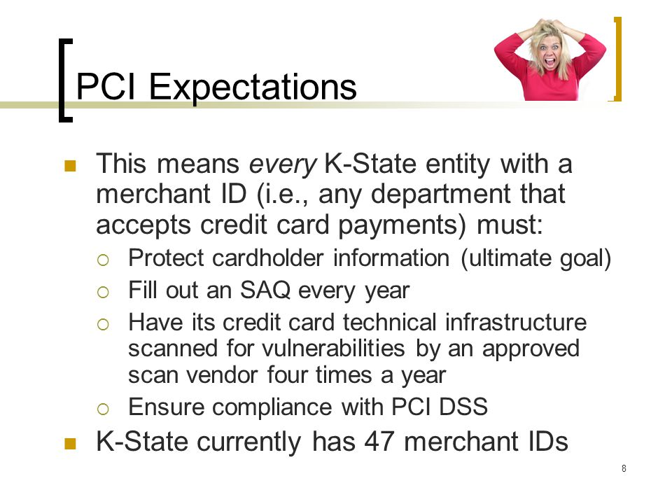 PCI Expectations This means every K-State entity with a merchant ID (i.e., any department that accepts credit card payments) must: