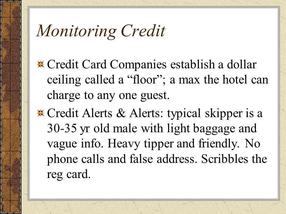 Monitoring Credit Credit Card Companies establish a dollar ceiling called a floor ; a max the hotel can charge to any one guest.