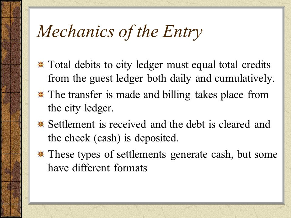Mechanics of the Entry Total debits to city ledger must equal total credits from the guest ledger both daily and cumulatively.