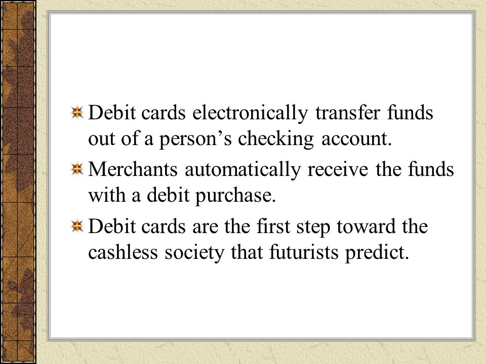 Debit cards electronically transfer funds out of a person's checking account.
