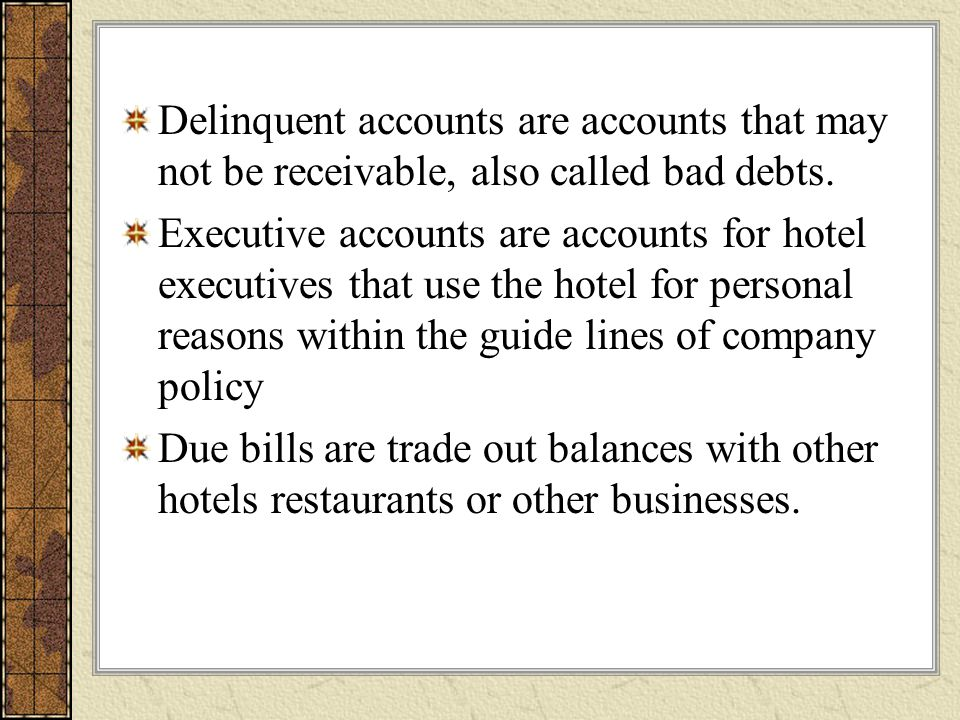 Delinquent accounts are accounts that may not be receivable, also called bad debts.