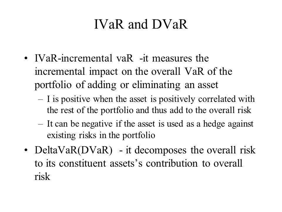 IVaR and DVaR IVaR-incremental vaR -it measures the incremental impact on the overall VaR of the portfolio of adding or eliminating an asset.