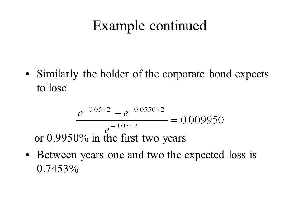 Example continued Similarly the holder of the corporate bond expects to lose. or 0.9950% in the first two years.