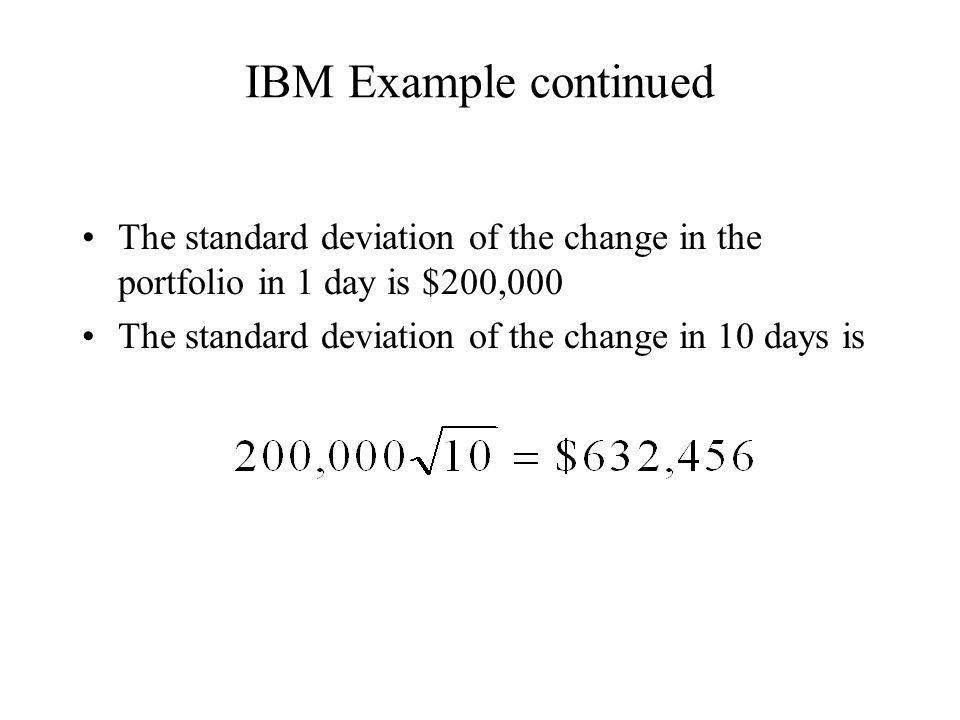 IBM Example continued The standard deviation of the change in the portfolio in 1 day is $200,000.