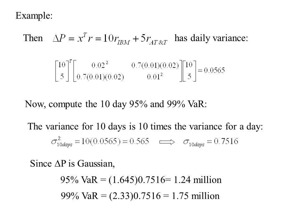 Example: Then. has daily variance: Now, compute the 10 day 95% and 99% VaR: The variance for 10 days is 10 times the variance for a day: