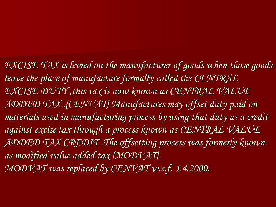 EXCISE TAX is levied on the manufacturer of goods when those goods leave the place of manufacture formally called the CENTRAL EXCISE DUTY ,this tax is now known as CENTRAL VALUE ADDED TAX .{CENVAT} Manufactures may offset duty paid on materials used in manufacturing process by using that duty as a credit against excise tax through a process known as CENTRAL VALUE ADDED TAX CREDIT .The offsetting process was formerly known as modified value added tax {MODVAT}.