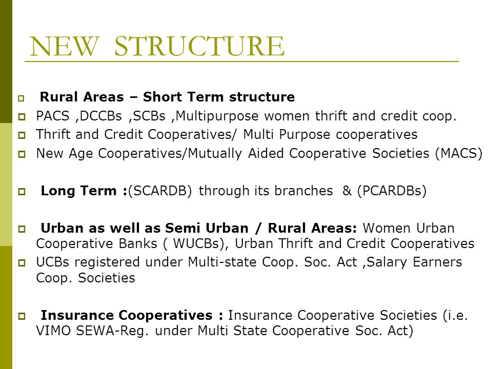 NEW STRUCTURE Rural Areas – Short Term structure. PACS ,DCCBs ,SCBs ,Multipurpose women thrift and credit coop.