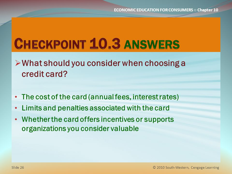Checkpoint 10.3 answers What should you consider when choosing a credit card The cost of the card (annual fees, interest rates)