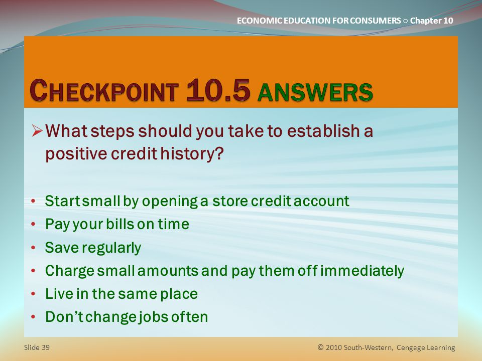 Checkpoint 10.5 answers What steps should you take to establish a positive credit history Start small by opening a store credit account.