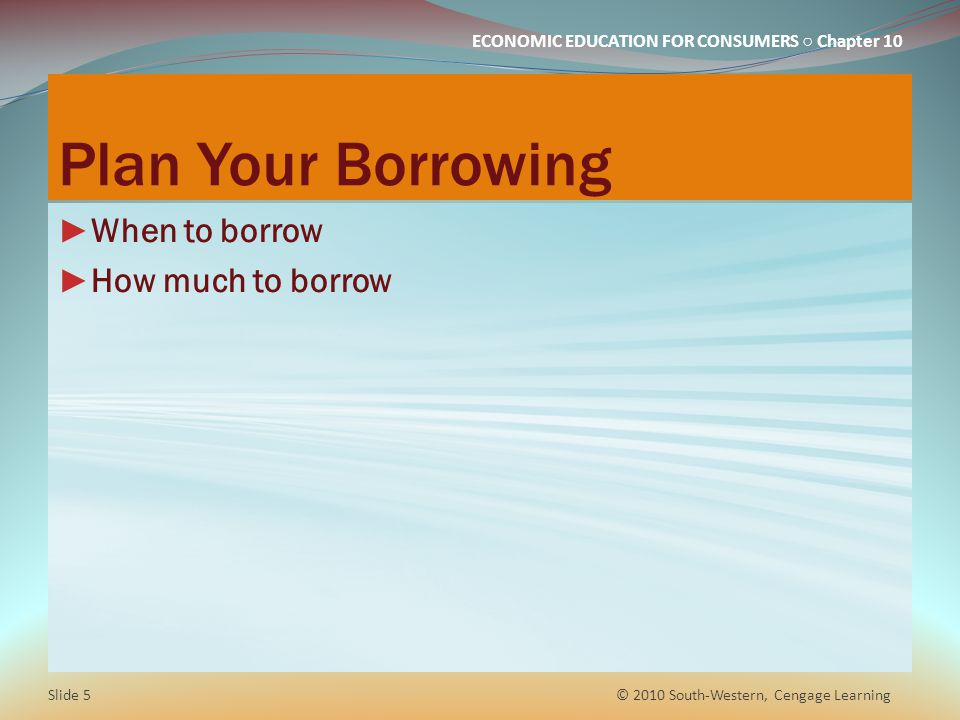 Plan Your Borrowing When to borrow How much to borrow