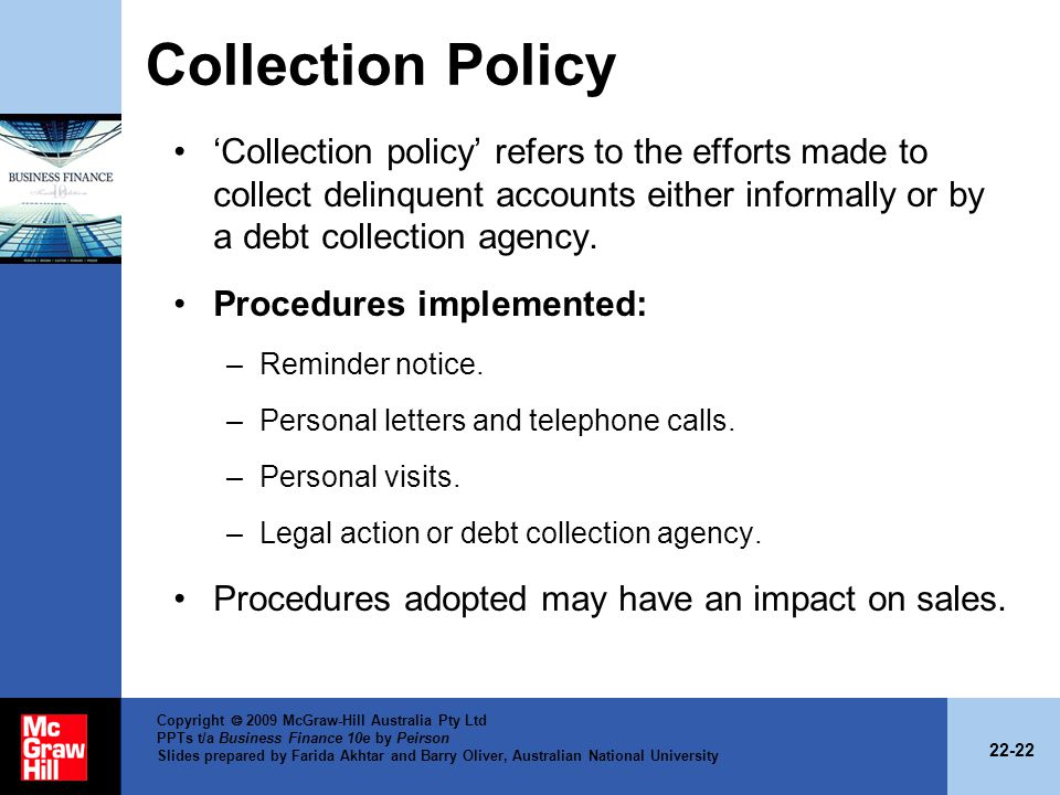 Collection Policy 'Collection policy' refers to the efforts made to collect delinquent accounts either informally or by a debt collection agency.