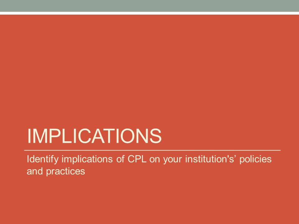IMPLICATIONS Identify implications of CPL on your institution s' policies and practices