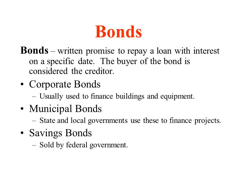 Bonds Bonds – written promise to repay a loan with interest on a specific date. The buyer of the bond is considered the creditor.
