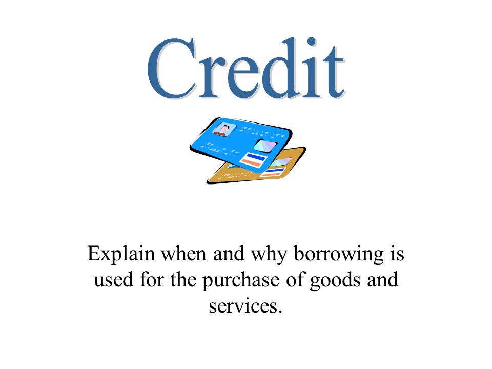 Credit Explain when and why borrowing is used for the purchase of goods and services.