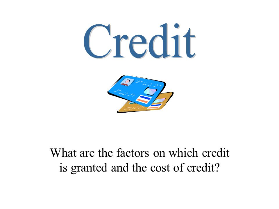 Credit What are the factors on which credit is granted and the cost of credit