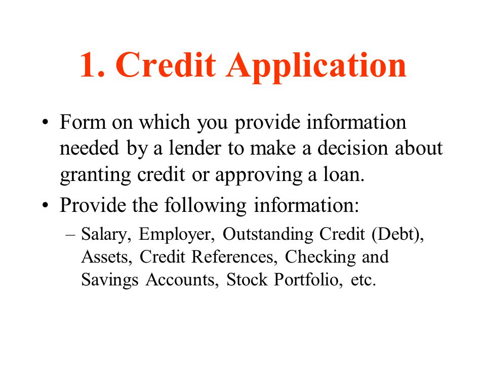 1. Credit Application Form on which you provide information needed by a lender to make a decision about granting credit or approving a loan.