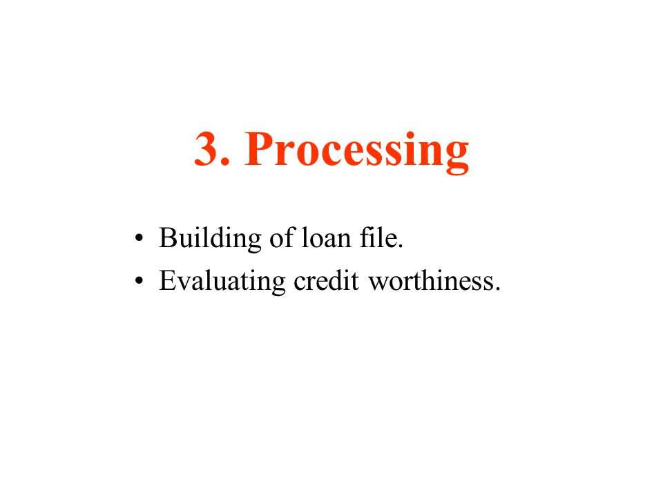 3. Processing Building of loan file. Evaluating credit worthiness.