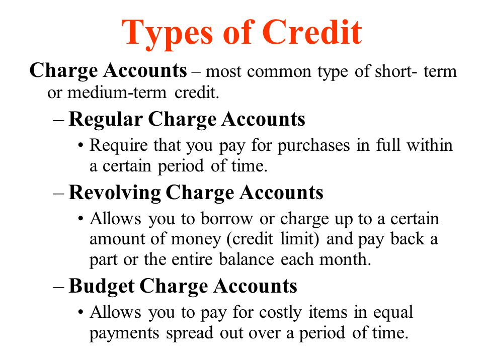 Types of Credit Charge Accounts – most common type of short- term or medium-term credit. Regular Charge Accounts.