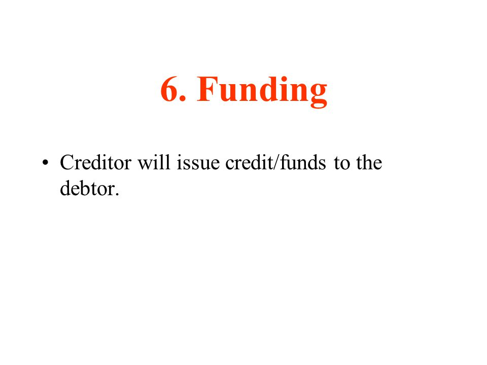 6. Funding Creditor will issue credit/funds to the debtor.