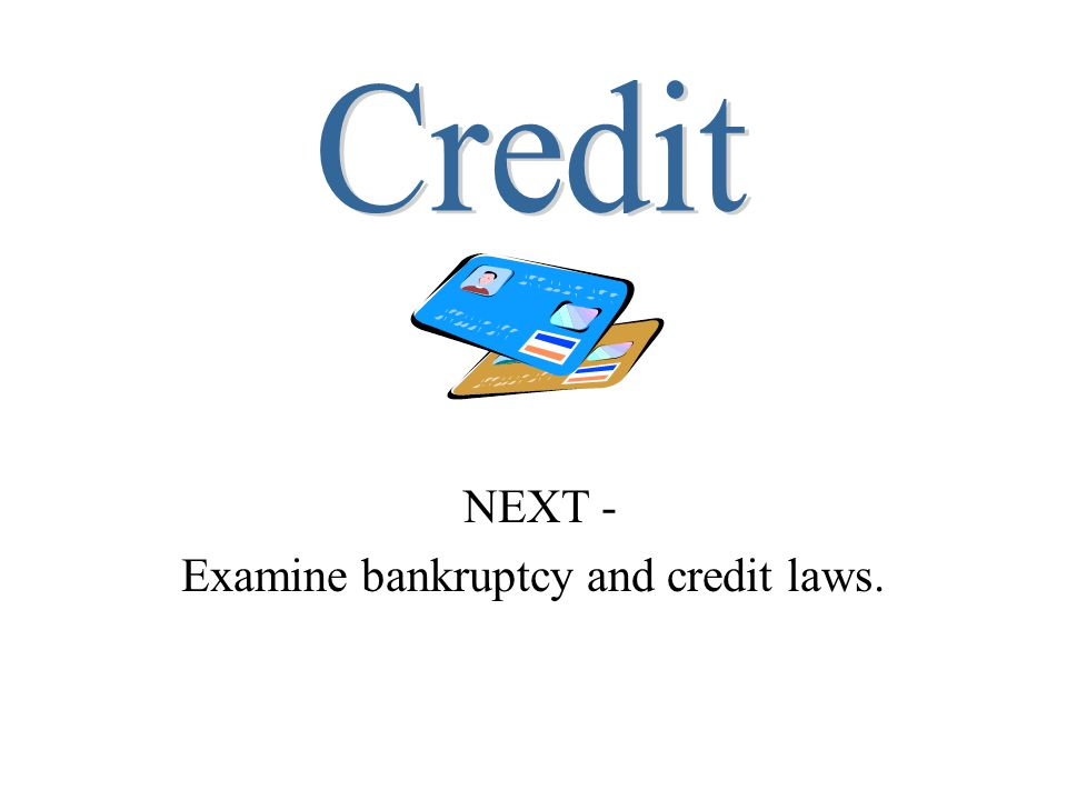 NEXT - Examine bankruptcy and credit laws.