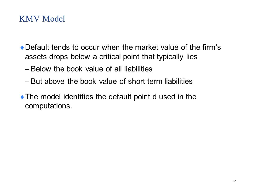KMV Model The KMV model assumes that there are only two debt issues.