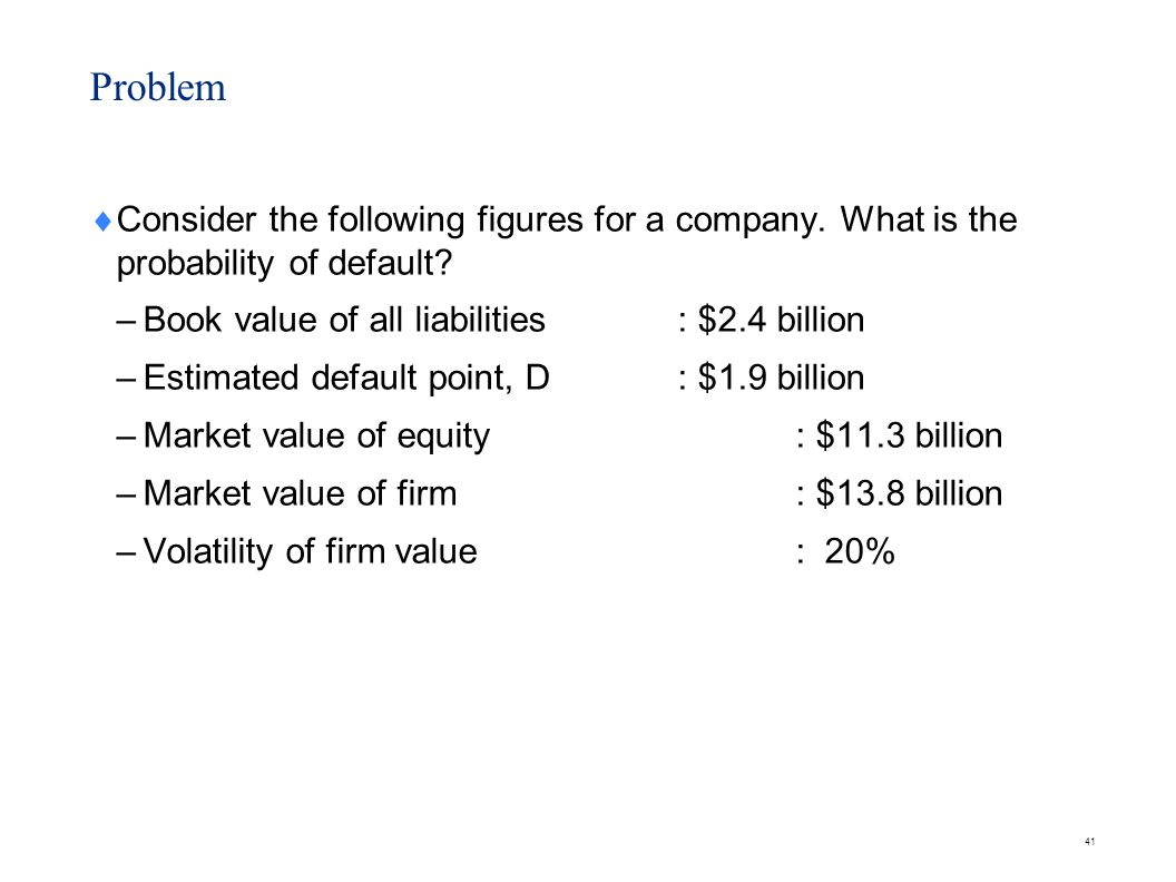 Solution Distance to default (in terms of value) = 13.8 – 1.9 = $11.9 billion.