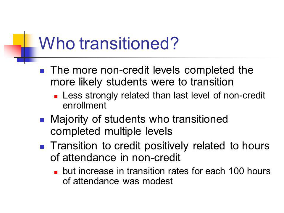 Who transitioned The more non-credit levels completed the more likely students were to transition.