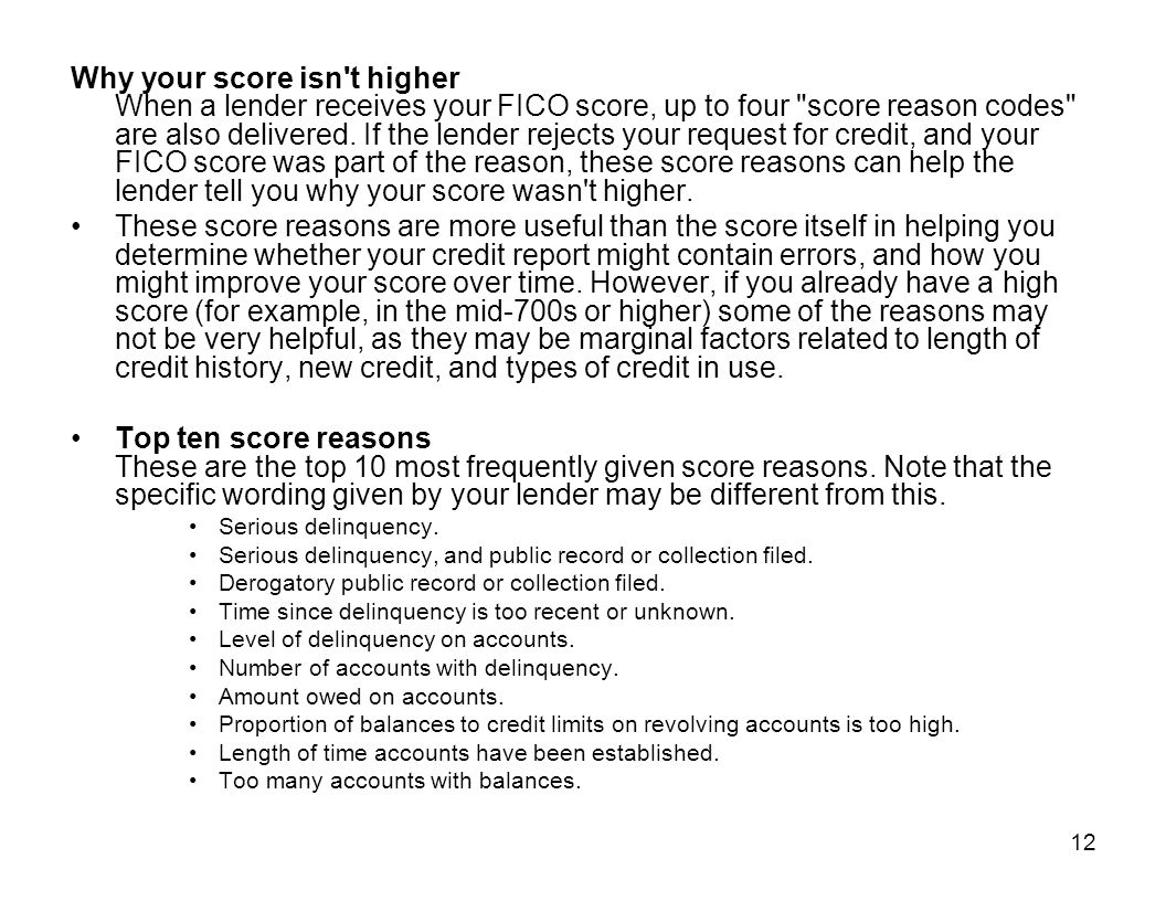 Why your score isn t higher When a lender receives your FICO score, up to four score reason codes are also delivered. If the lender rejects your request for credit, and your FICO score was part of the reason, these score reasons can help the lender tell you why your score wasn t higher.