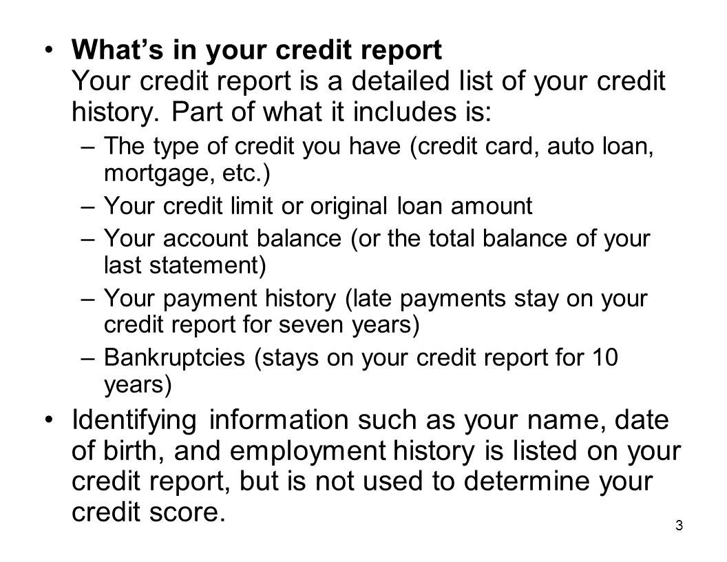 What's in your credit report Your credit report is a detailed list of your credit history. Part of what it includes is: